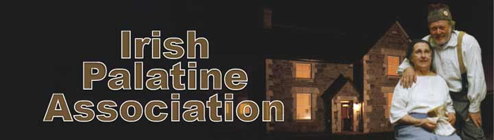 Irish Palatine Association Since its inception in 1989 the Irish Palatine Association has endeavoured to preserve the rich heritage of Irish Palatine Culture by encouraging and developing a sense of Identity among Palatine families and their descendants in Ireland, England, Austral